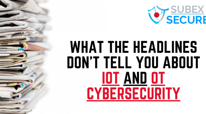 What the headlines don't tell you about IoT and OT cybersecurity